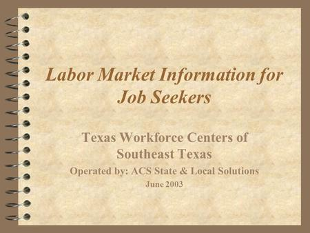 Labor Market Information for Job Seekers Texas Workforce Centers of Southeast Texas Operated by: ACS State & Local Solutions June 2003.