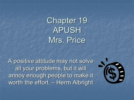 Chapter 19 APUSH Mrs. Price A positive attitude may not solve all your problems, but it will annoy enough people to make it worth the effort. – Herm Albright.