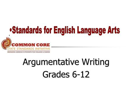 Argumentative Writing Grades 6-12. College and Career Readiness Standards for Writing Text Types and Purposes arguments 1.Write arguments to support a.