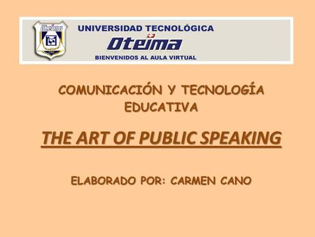 COMUNICACIÓN Y TECNOLOGÍA EDUCATIVA THE ART OF PUBLIC SPEAKING ELABORADO POR: CARMEN CANO.