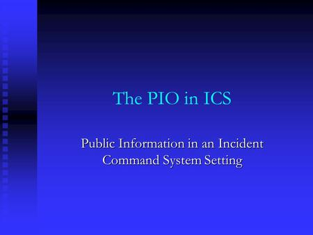 The PIO in ICS Public Information in an Incident Command System Setting.