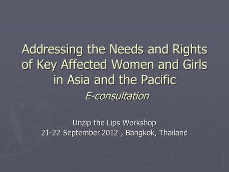 Addressing the Needs and Rights of Key Affected Women and Girls in Asia and the Pacific E-consultation Unzip the Lips Workshop 21-22 September 2012, Bangkok,