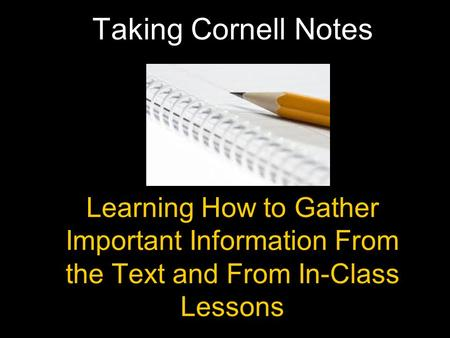 Learning How to Gather Important Information From the Text and From In-Class Lessons Taking Cornell Notes.