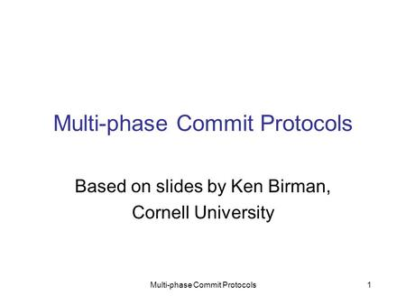 Multi-phase Commit Protocols1 Based on slides by Ken Birman, Cornell University.