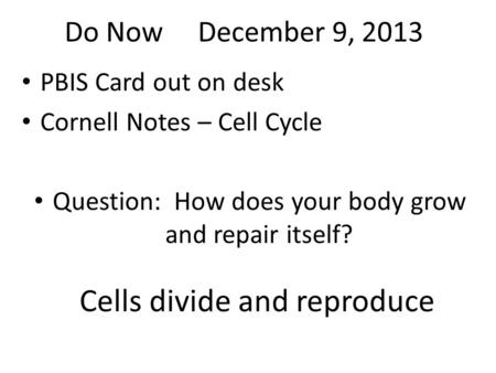 Do Now December 9, 2013 PBIS Card out on desk Cornell Notes – Cell Cycle Question: How does your body grow and repair itself? Cells divide and reproduce.
