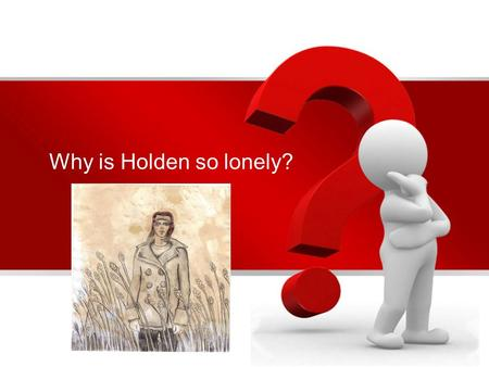 Why is Holden so lonely?. To answer that We need to answer these questions first Examples where Holden tries to look for companionship and fails Many.