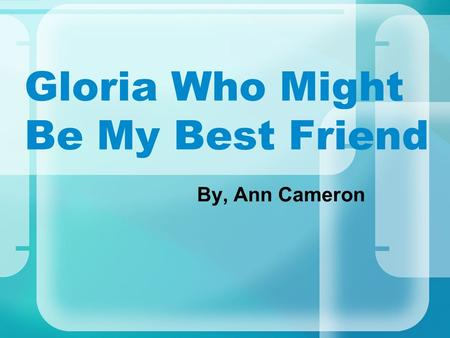 Gloria Who Might Be My Best Friend By, Ann Cameron.