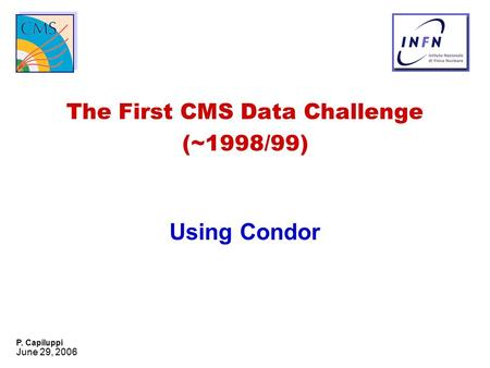 June 29, 2006 P. Capiluppi The First CMS Data Challenge (~1998/99) Using Condor.