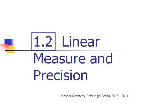 1.2 Linear Measure and Precision Honors Geometry Reitz High School 2015 - 2016.