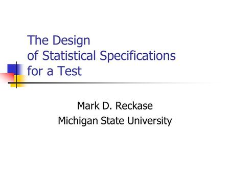 The Design of Statistical Specifications for a Test Mark D. Reckase Michigan State University.