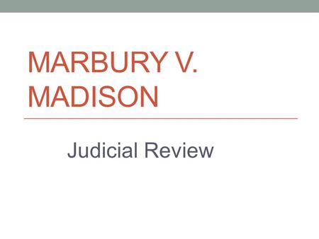 "MARBURY V. MADISON Judicial Review. John Adams 2 nd president! Federalist Not the most adored guy around… ""You have a certain irritability which has sometimes."