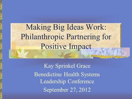 Making Big Ideas Work: Philanthropic Partnering for Positive Impact Kay Sprinkel Grace Benedictine Health Systems Leadership Conference September 27, 2012.
