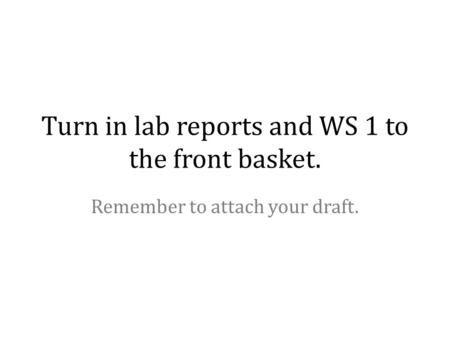 Turn in lab reports and WS 1 to the front basket. Remember to attach your draft.