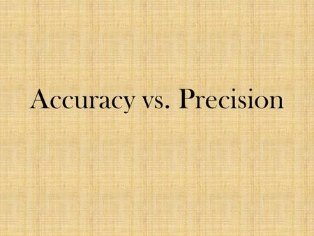 Accuracy vs. Precision. 2 minutes: Write what you think accuracy and precision mean 1 minute: discuss at your table what you think.