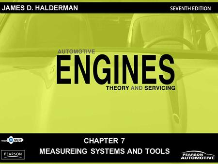 CHAPTER 7 MEASUREING SYSTEMS AND TOOLS. Automotive Engines: Theory and Servicing, 7/e By James D. Halderman Copyright © 2011, 2009, 2005, 2001, 1997 Pearson.