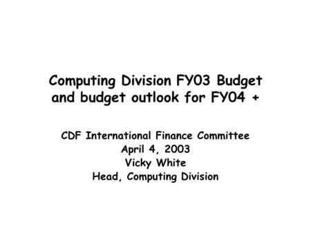 Computing Division FY03 Budget and budget outlook for FY04 + CDF International Finance Committee April 4, 2003 Vicky White Head, Computing Division.