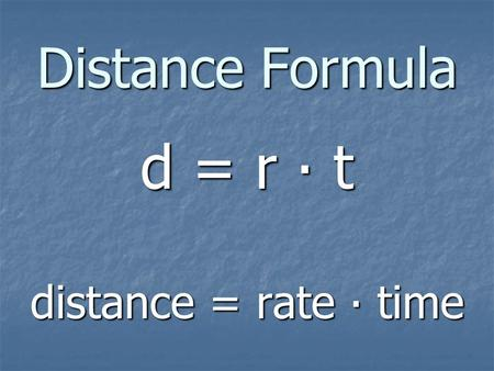 Distance Formula d = r ∙ t distance = rate ∙ time.