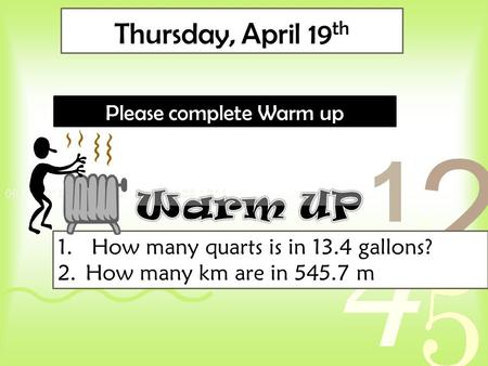 Thursday, April 19 th Please complete Warm up 1. How many quarts is in 13.4 gallons? 2.How many km are in 545.7 m.