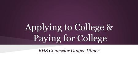 Applying to College & Paying for College BHS Counselor Ginger Ulmer.