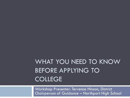 WHAT YOU NEED TO KNOW BEFORE APPLYING TO COLLEGE Workshop Presenter: Terrence Hinson, District Chairperson of Guidance – Northport High School.