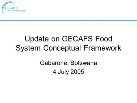 Update on GECAFS Food System Conceptual Framework Gabarone, Botswana 4 July 2005.