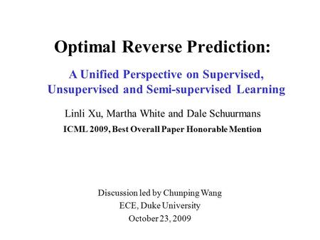 Optimal Reverse Prediction: Linli Xu, Martha White and Dale Schuurmans ICML 2009, Best Overall Paper Honorable Mention A Unified Perspective on Supervised,
