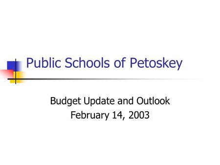 Public Schools of Petoskey Budget Update and Outlook February 14, 2003.