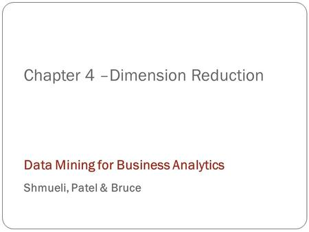 Chapter 4 –Dimension Reduction Data Mining for Business Analytics Shmueli, Patel & Bruce.