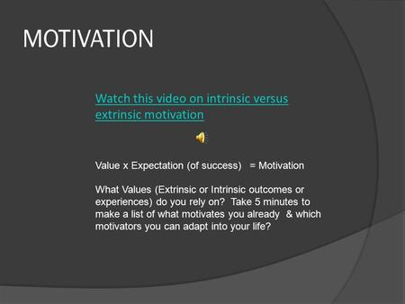 MOTIVATION Watch this video on intrinsic versus extrinsic motivation Value x Expectation (of success) = Motivation What Values (Extrinsic or Intrinsic.