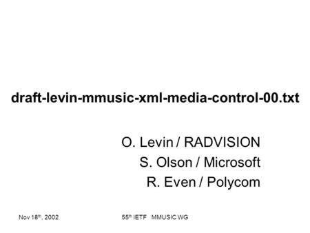 Nov 18 th, 200255 th IETF MMUSIC WG draft-levin-mmusic-xml-media-control-00.txt O. Levin / RADVISION S. Olson / Microsoft R. Even / Polycom.