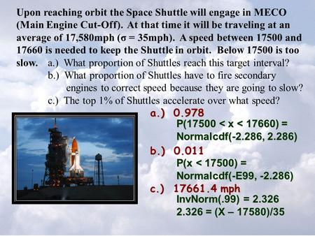 Upon reaching orbit the Space Shuttle will engage in MECO (Main Engine Cut-Off). At that time it will be traveling at an average of 17,580mph (σ = 35mph).