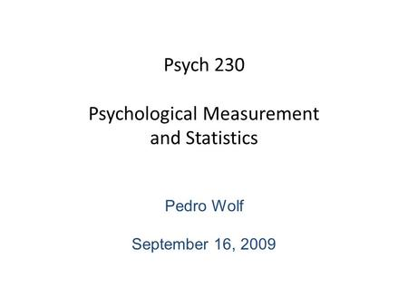 Psych 230 Psychological Measurement and Statistics Pedro Wolf September 16, 2009.