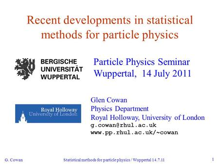 G. Cowan Statistical methods for particle physics / Wuppertal 14.7.11 1 Recent developments in statistical methods for particle physics Particle Physics.