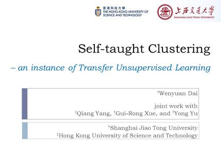 Self-taught Clustering – an instance of Transfer Unsupervised Learning † Wenyuan Dai joint work with ‡ Qiang Yang, † Gui-Rong Xue, and † Yong Yu † Shanghai.