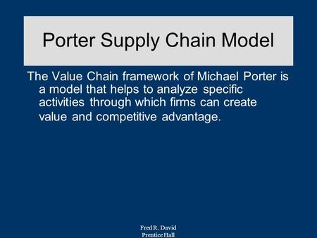 Fred R. David Prentice Hall Porter Supply Chain Model The Value Chain framework of Michael Porter is a model that helps to analyze specific activities.