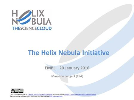 The Helix Nebula Initiative EMBL – 20 January 2016 Maryline Lengert (ESA) This document produced by Members of the Helix Nebula consortium is licensed.