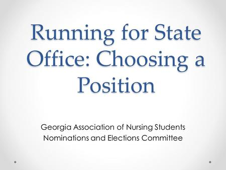 Running for State Office: Choosing a Position Georgia Association of Nursing Students Nominations and Elections Committee.