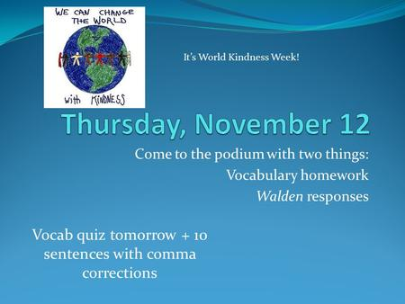 Come to the podium with two things: Vocabulary homework Walden responses Vocab quiz tomorrow + 10 sentences with comma corrections It's World Kindness.