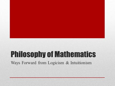 Philosophy of Mathematics Ways Forward from Logicism & Intuitionism.