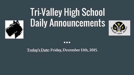 Tri-Valley High School Daily Announcements Today's Date: Friday, December 11th, 2015.