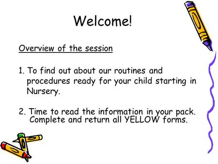 Welcome! Overview of the session 1. To find out about our routines and procedures ready for your child starting in Nursery. 2. Time to read the information.