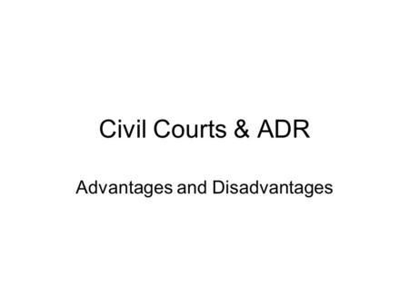 Civil Courts & ADR Advantages and Disadvantages. Learning Objectives I will be able to state the advantages and disadvantages of each form of civil dispute.