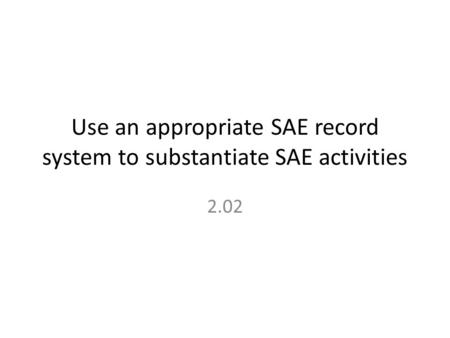 Use an appropriate SAE record system to substantiate SAE activities 2.02.