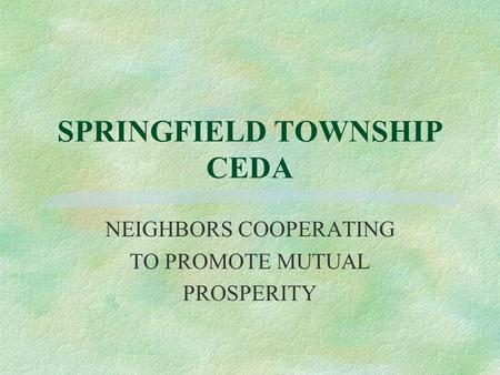 SPRINGFIELD TOWNSHIP CEDA NEIGHBORS COOPERATING TO PROMOTE MUTUAL PROSPERITY.