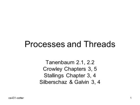Cs431-cotter1 Processes and Threads Tanenbaum 2.1, 2.2 Crowley Chapters 3, 5 Stallings Chapter 3, 4 Silberschaz & Galvin 3, 4.