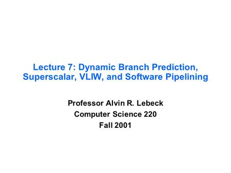 Lecture 7: Dynamic Branch Prediction, Superscalar, VLIW, and Software Pipelining Professor Alvin R. Lebeck Computer Science 220 Fall 2001.