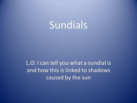 Sundials L.O: I can tell you what a sundial is and how this is linked to shadows caused by the sun.