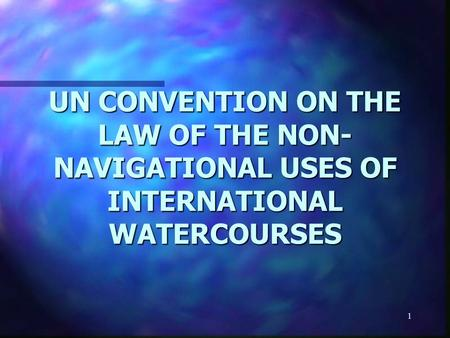 1 UN CONVENTION ON THE LAW OF THE NON- NAVIGATIONAL USES OF INTERNATIONAL WATERCOURSES.