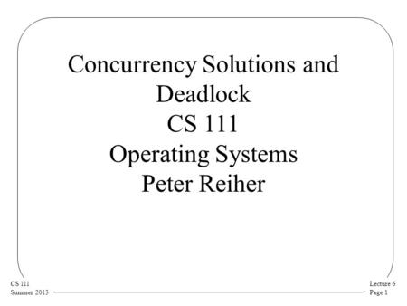 Lecture 6 Page 1 CS 111 Summer 2013 Concurrency Solutions and Deadlock CS 111 Operating Systems Peter Reiher.