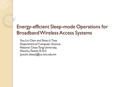 Energy-efficient Sleep-mode Operations for Broadband Wireless Access Systems You-Lin Chen and Shiao-Li Tsao Department of Computer Science, National Chiao.